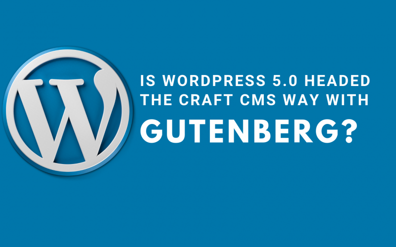 Is WordPress 5.0 headed the Craft CMS way with Gutenberg?